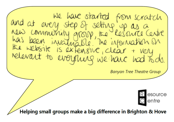 "Speech bubble containing the words: ""We have started from scratch and at every step of the setting up as a new community group, the Resource Centre has been invaluable. The information on the website is extensive, clear and very relevant to everything we have had to do."" Attributed to Banyan Tree Theatre Company. Below is the Resource Centre logo and the slogan ""Helping small groups make a big difference in Brighton & Hove"