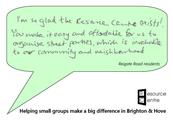 "Speech bubble containing the words ""I'm so glad the Resource Centre exists! You make it easy and affordable for us to organise street parties, which is invaluable to our community and neighbourhood."" Attributed to Reigate Road residents. Below is the Resource Centre logo with the slogan ""Helping small groups make a big difference in Brighton & Hove""."